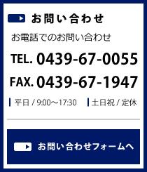 お問い合わせ お電話でのお問い合わせ TEL.0439-67-0055 FAX.0439-67-1947 平日 / 9:00~17:30 土日祝 / 定休 お問い合わせフォームへ